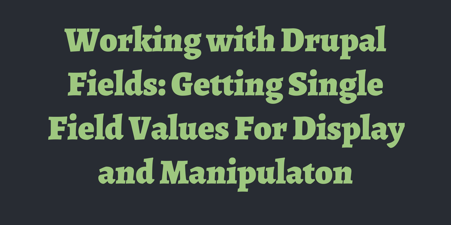Working with Drupal Fields: Getting Single Field Values For