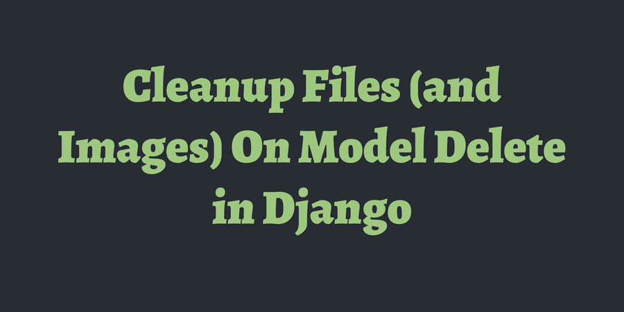 Cleanup Files (and Images) On Model Delete in Django | TimOnWeb