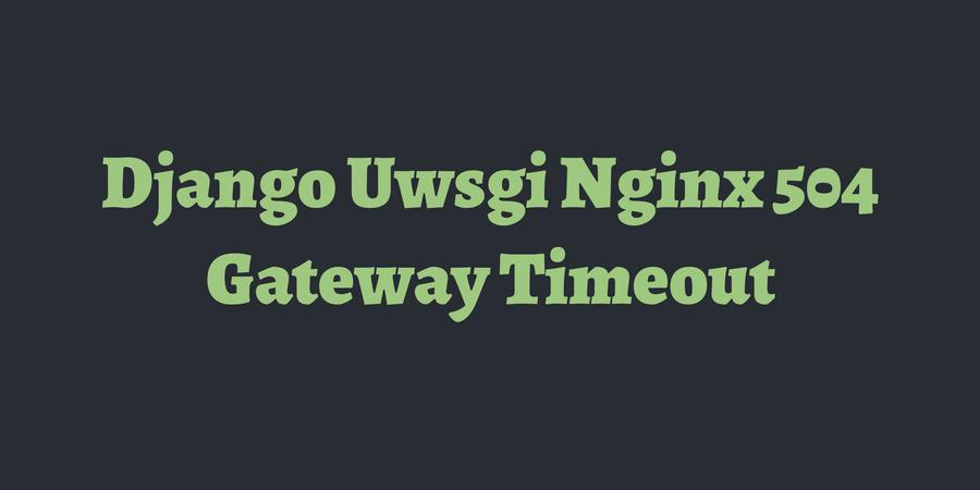 Django Uwsgi Nginx 504 Gateway Timeout | TimOnWeb