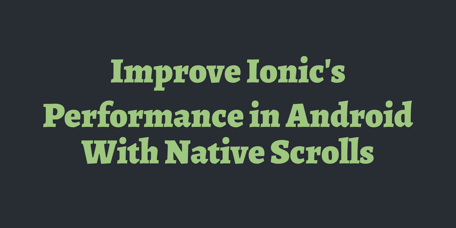 Improve Ionic's Performance in Android With Native Scrolls