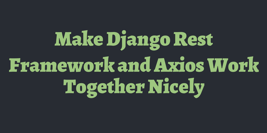 Make Django Rest Framework and Axios Work Together Nicely | TimOnWeb