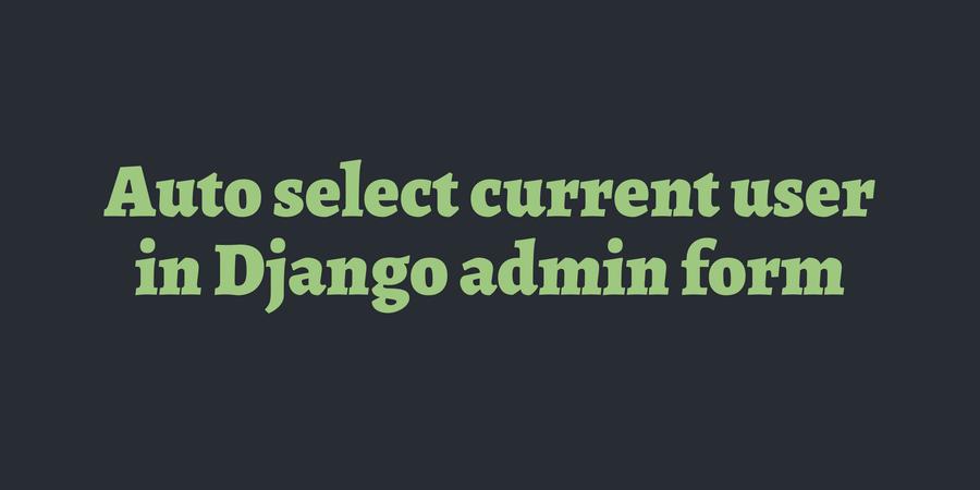 Auto select current user in Django admin form | TimOnWeb