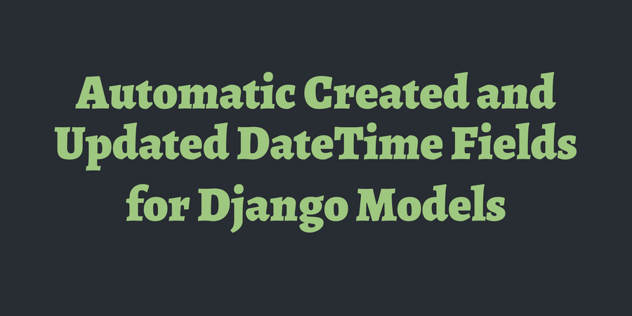 Automatic Created and Updated DateTime Fields for Django