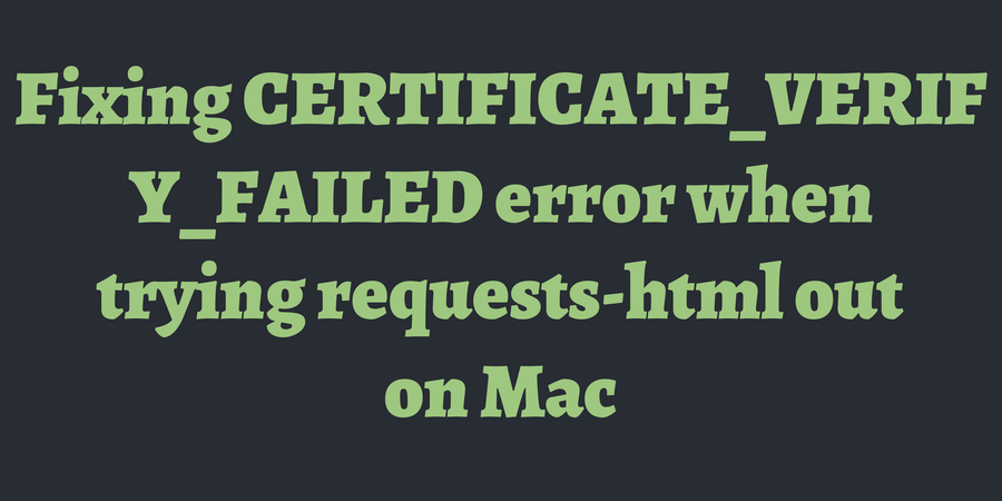 Fixing CERTIFICATE_VERIFY_FAILED error when trying requests-html out