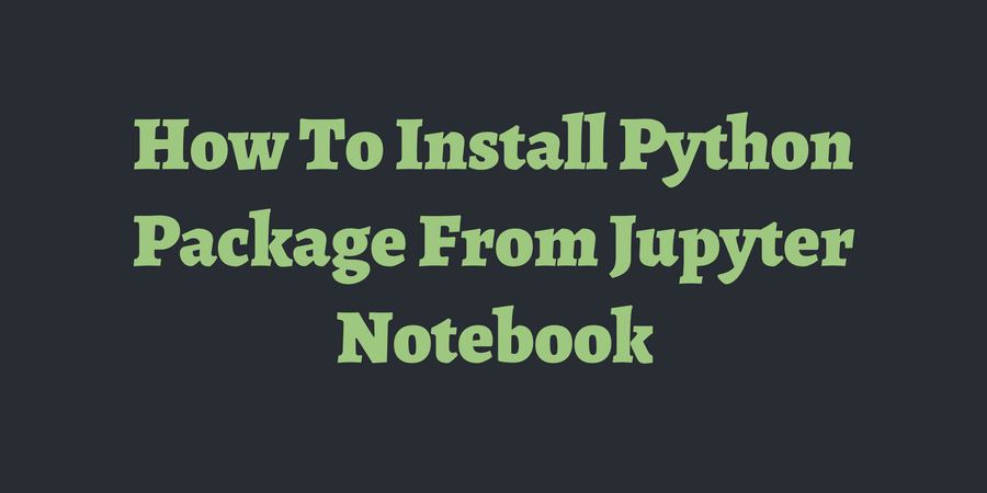 How To Install Python Package From Jupyter Notebook | TimOnWeb