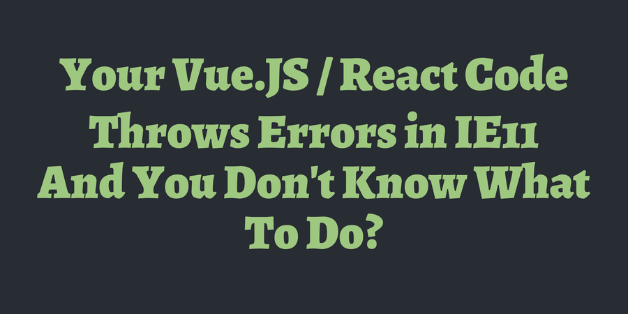 Your Vue JS / React Code Throws Errors in IE11 And You Don't