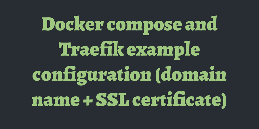 Docker compose and Traefik example configuration (domain name + SSL